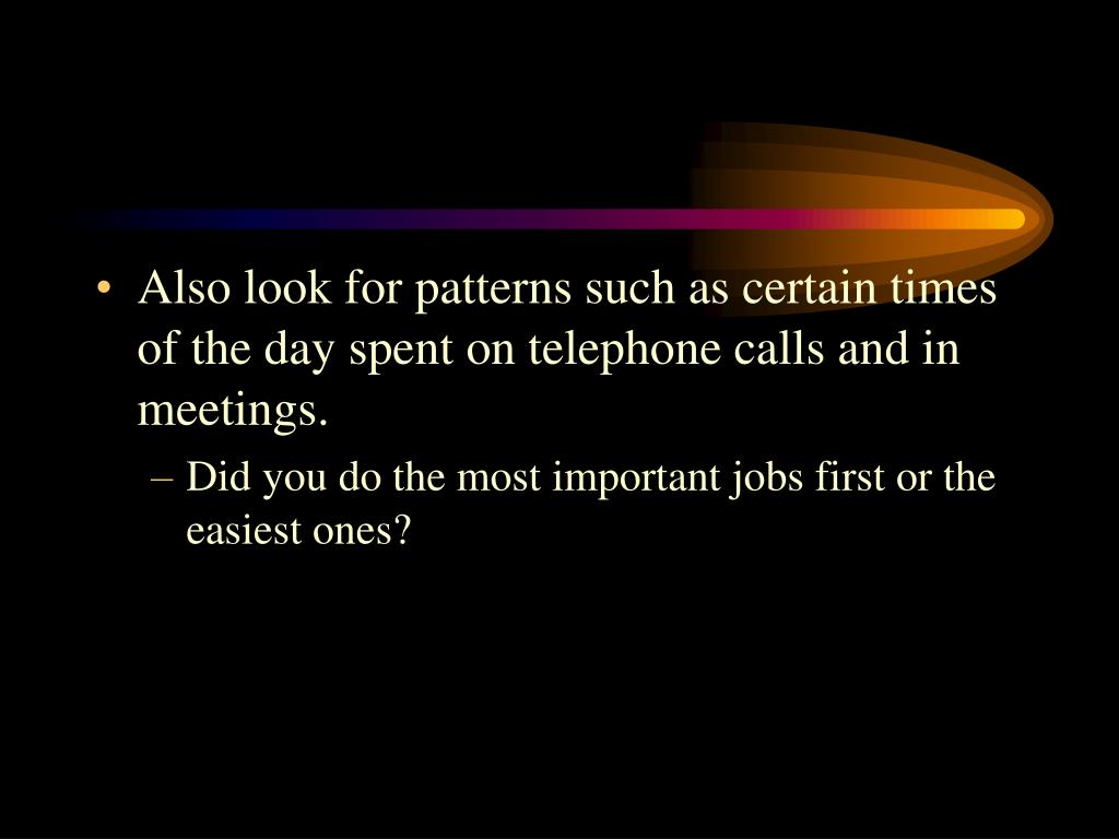 Also look for patterns such as certain times of the day spent on telephone calls and in meetings.