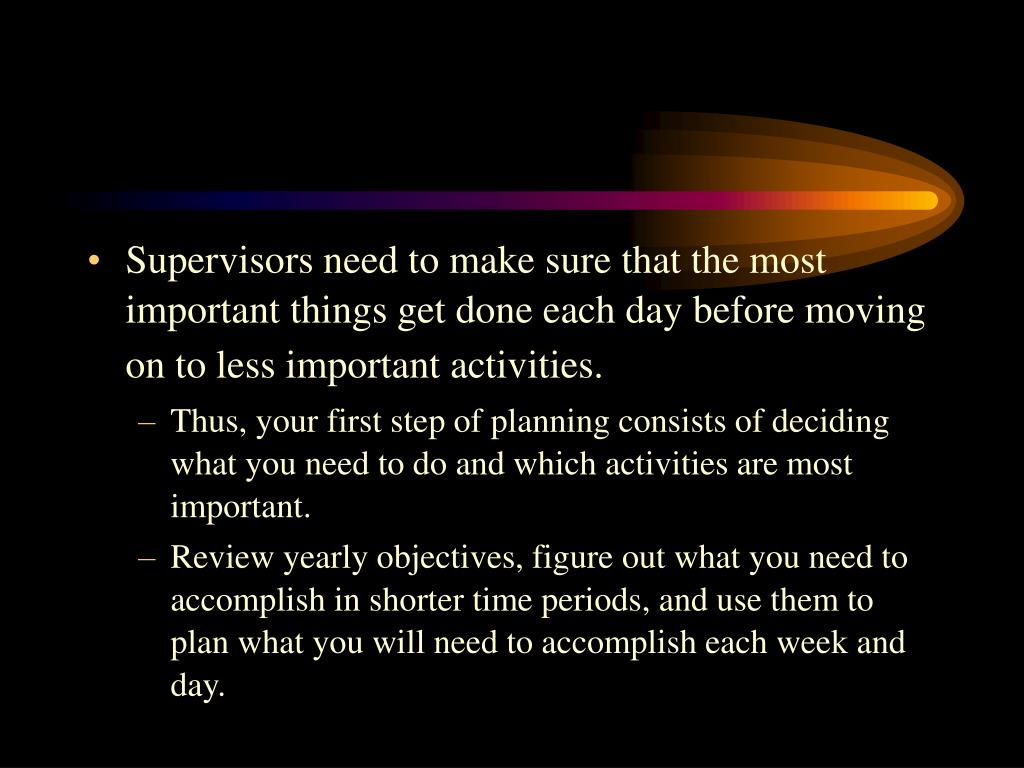 Supervisors need to make sure that the most important things get done each day before moving on to less important activities.
