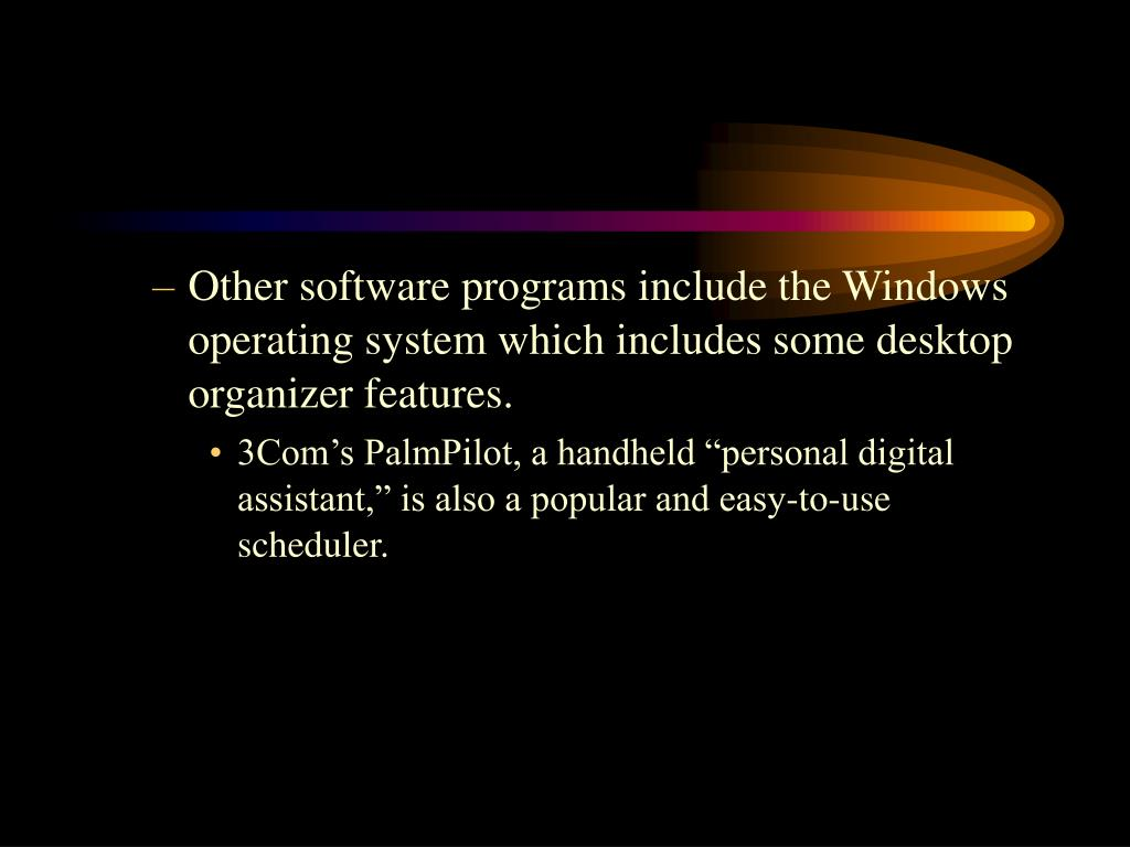 Other software programs include the Windows operating system which includes some desktop organizer features.