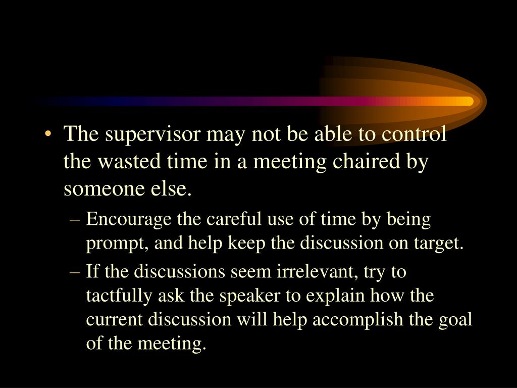 The supervisor may not be able to control the wasted time in a meeting chaired by someone else.