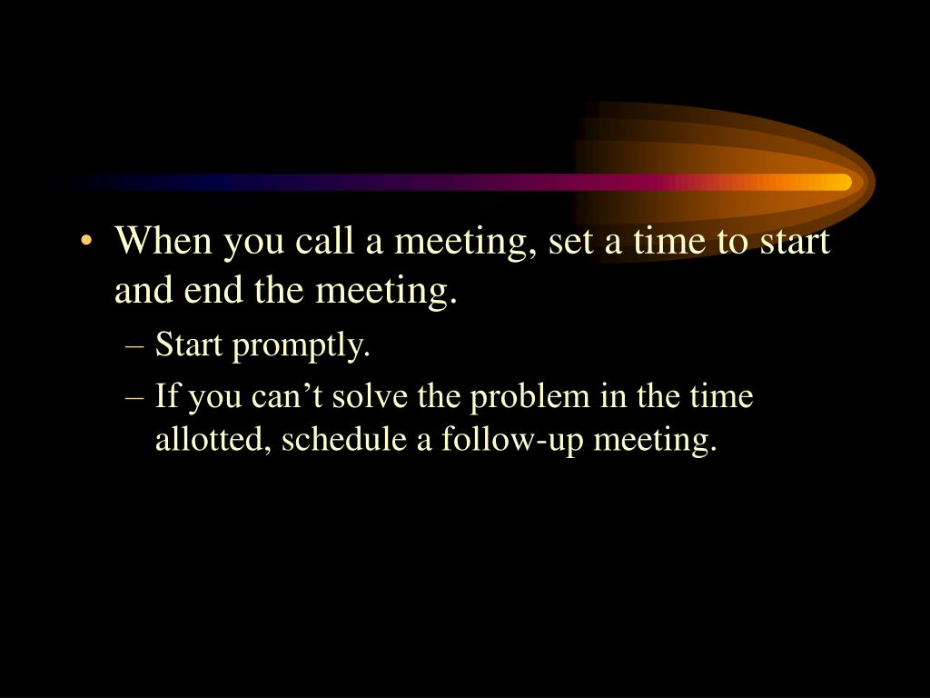 When you call a meeting, set a time to start and end the meeting.