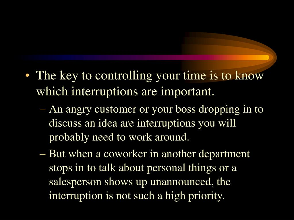 The key to controlling your time is to know which interruptions are important.