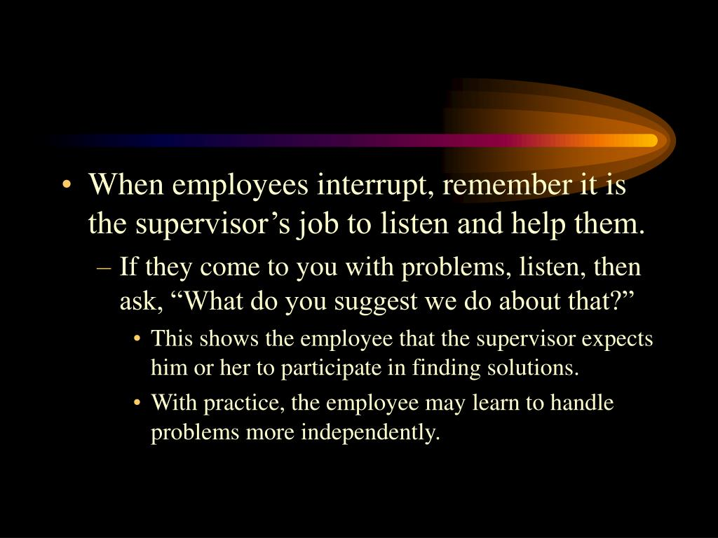When employees interrupt, remember it is the supervisor's job to listen and help them.