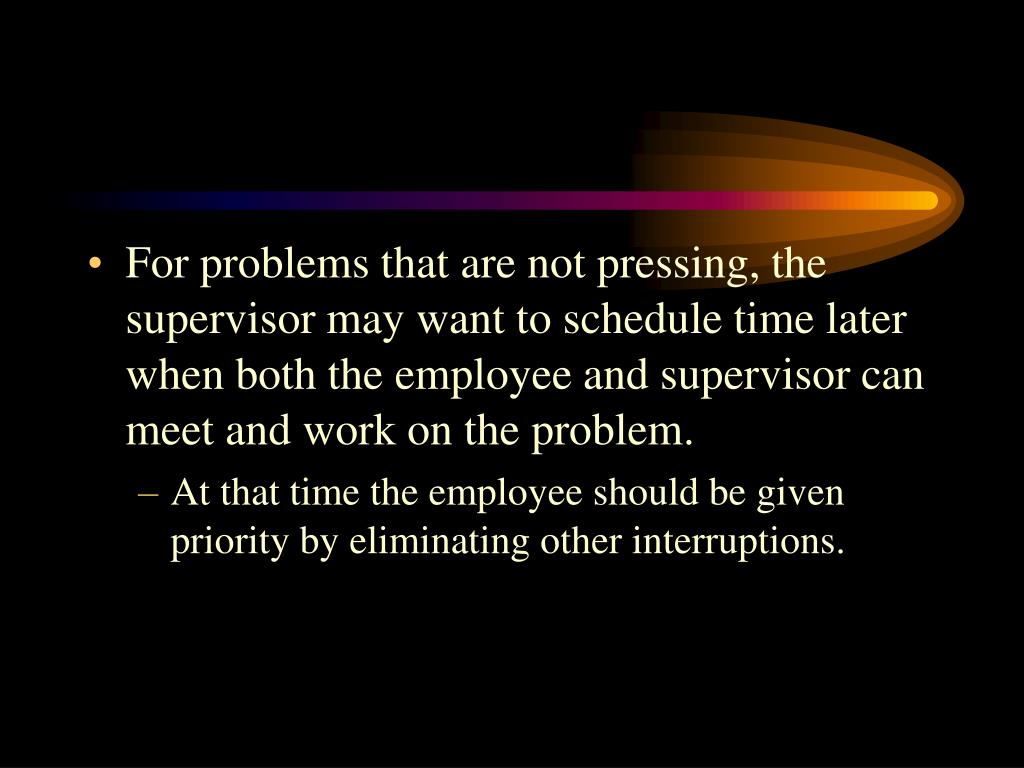 For problems that are not pressing, the supervisor may want to schedule time later when both the employee and supervisor can meet and work on the problem.