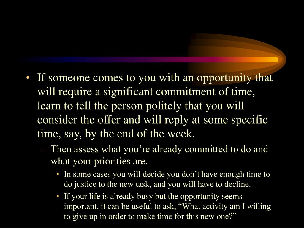 If someone comes to you with an opportunity that will require a significant commitment of time, learn to tell the person politely that you will consider the offer and will reply at some specific time, say, by the end of the week.