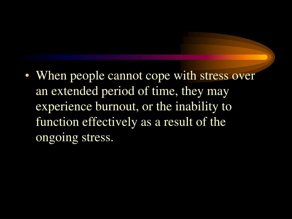 When people cannot cope with stress over an extended period of time, they may experience burnout, or the inability to function effectively as a result of the ongoing stress.