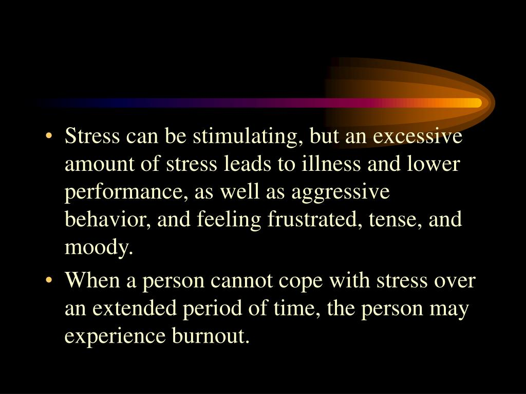Stress can be stimulating, but an excessive amount of stress leads to illness and lower performance, as well as aggressive behavior, and feeling frustrated, tense, and moody.