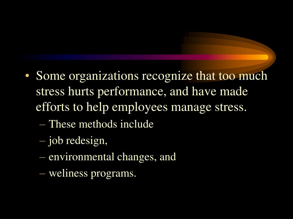 Some organizations recognize that too much stress hurts performance, and have made efforts to help employees manage stress.