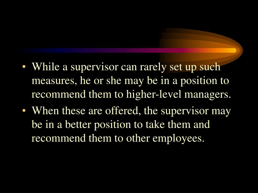 While a supervisor can rarely set up such measures, he or she may be in a position to recommend them to higher-level managers.