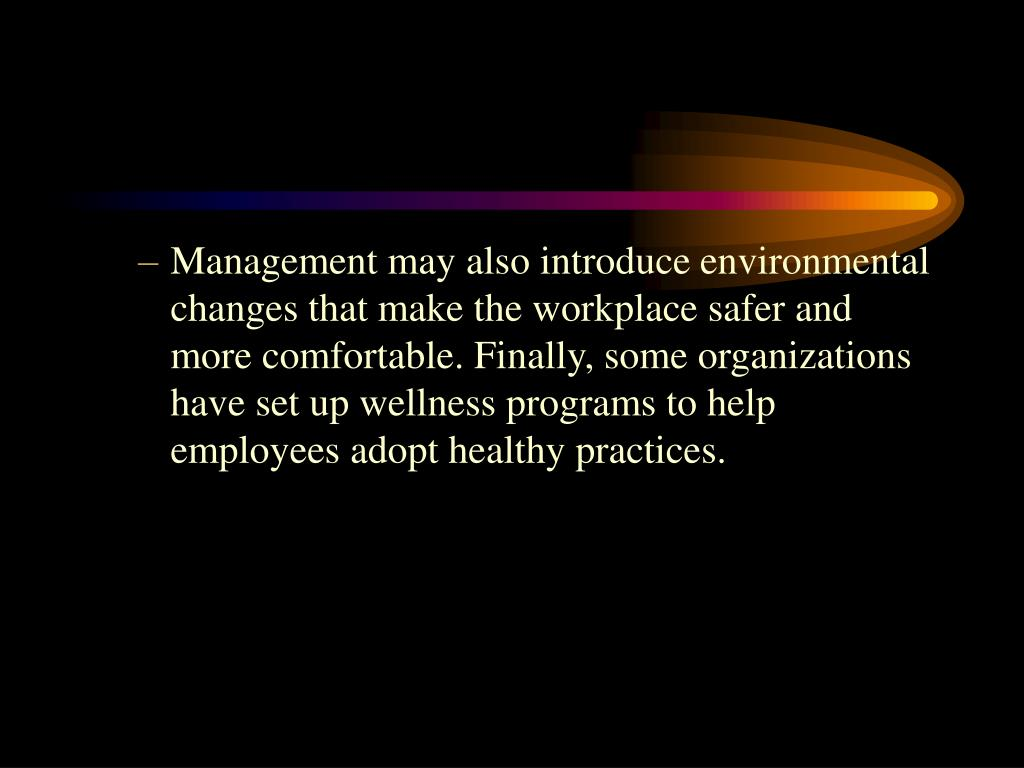 Management may also introduce environmental changes that make the workplace safer and more comfortable. Finally, some organizations have set up wellness programs to help employees adopt healthy practices.