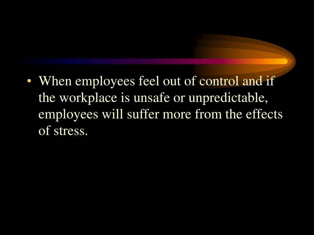 When employees feel out of control and if the workplace is unsafe or unpredictable, employees will suffer more from the effects of stress.