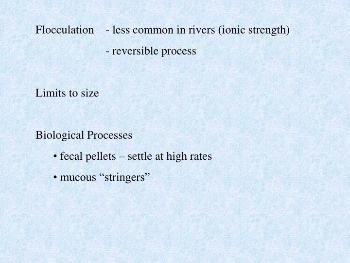 Flocculation   	- less common in rivers (ionic strength)