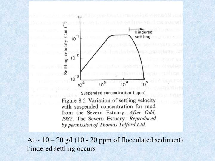 At ~ 10 – 20 g/l (10 - 20 ppm of flocculated sediment) hindered settling occurs