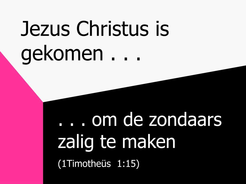 Jezus Christus is gekomen . . .