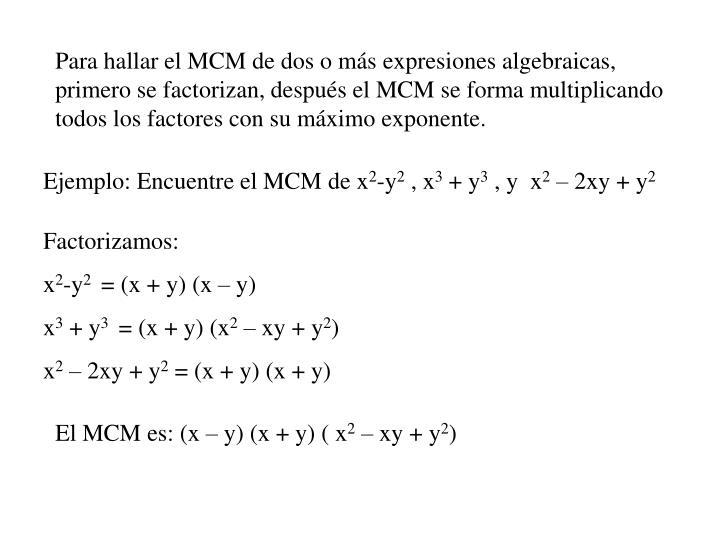 Para hallar el MCM de dos o más expresiones algebraicas, primero se factorizan, después el MCM se forma multiplicando todos los factores con su máximo exponente.