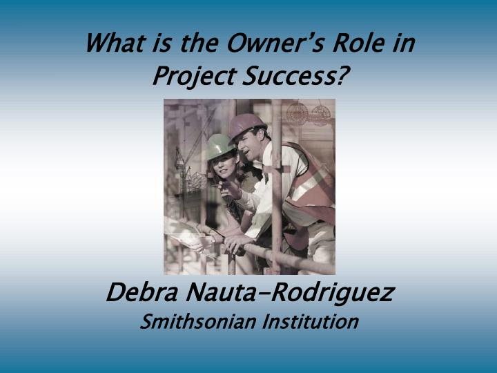 what is the owner s role in project success debra nauta rodriguez smithsonian institution n.