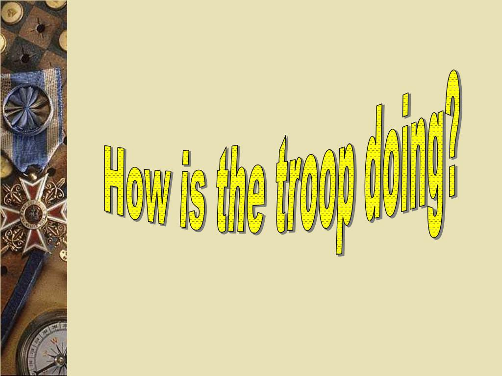 How is the troop doing?