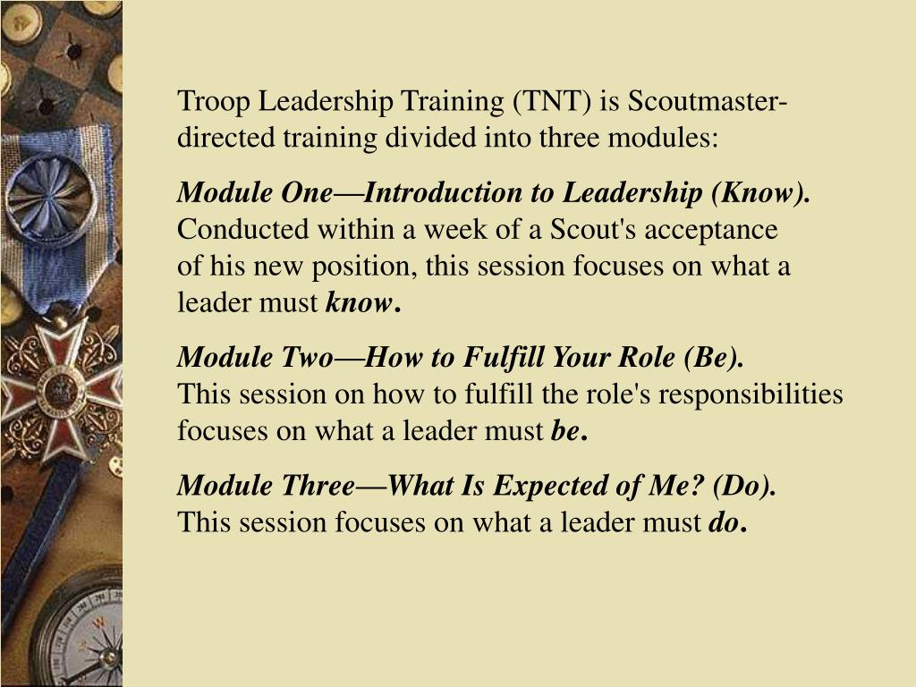 Troop Leadership Training (TNT) is Scoutmaster-directed training divided into three modules: