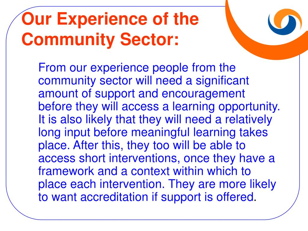 From our experience people from the community sector will need a significant amount of support and encouragement before they will access a learning opportunity. It is also likely that they will need a relatively long input before meaningful learning takes place. After this, they too will be able to access short interventions, once they have a framework and a context within which to place each intervention. They are more likely to want accreditation if support is offered