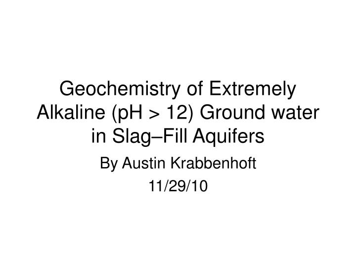 Geochemistry of extremely alkaline ph 12 ground water in slag fill aquifers