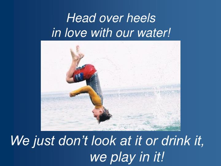 Head over heels in love with our water