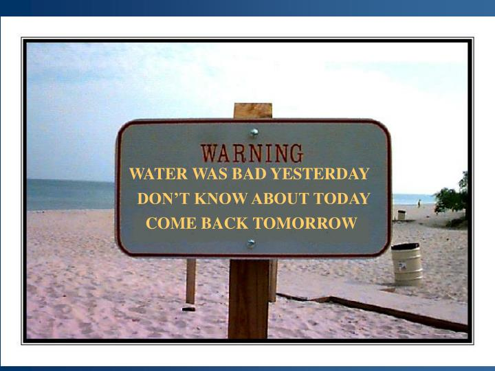 WATER WAS BAD YESTERDAY