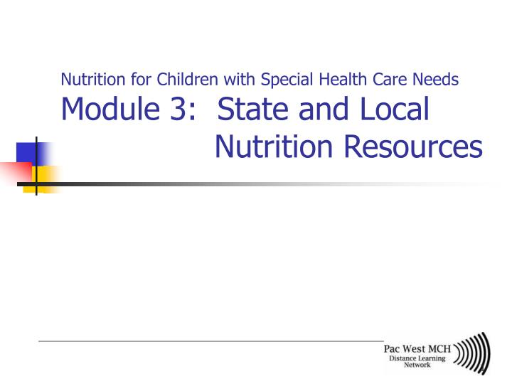 nutrition for children with special health care needs module 3 state and local nutrition resources n.