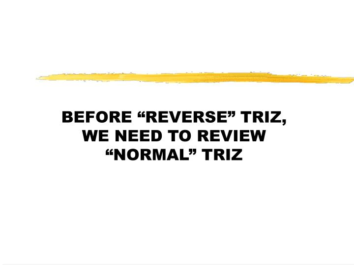 """BEFORE """"REVERSE"""" TRIZ, WE NEED TO REVIEW """"NORMAL"""" TRIZ"""