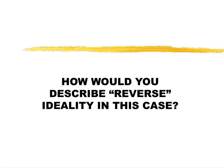 """HOW WOULD YOU DESCRIBE """"REVERSE"""" IDEALITY IN THIS CASE?"""