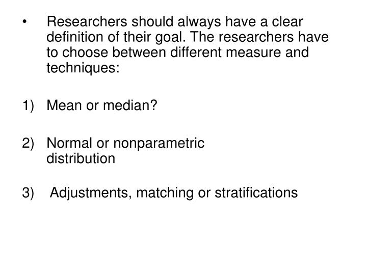 Researchers should always have a clear definition of their goal. The researchers have to choose between different measure and techniques: