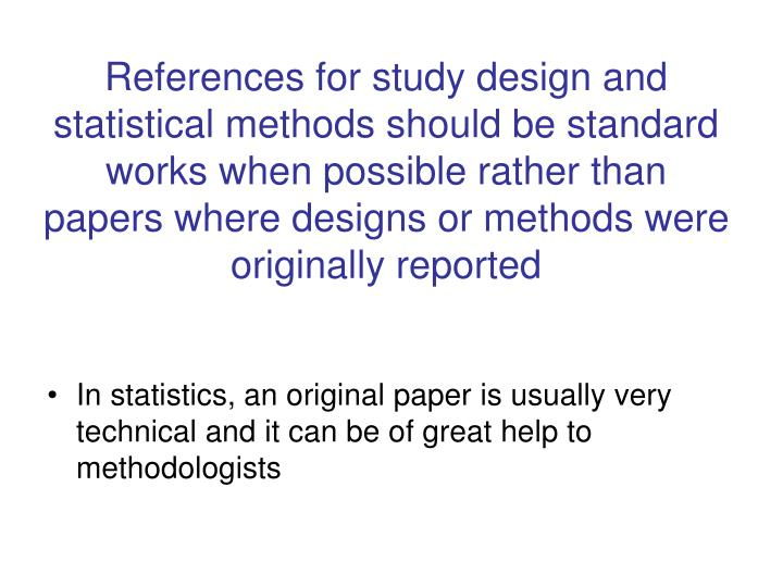 References for study design and statistical methods should be standard works when possible rather than papers where designs or methods were originally reported