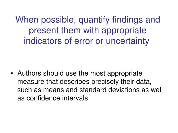 When possible, quantify findings and present them with appropriate indicators of error or uncertainty