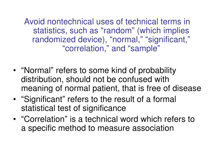 """Avoid nontechnical uses of technical terms in statistics, such as """"random"""" (which implies randomized device), """"normal,"""" """"significant,"""" """"correlation,"""" and """"sample"""""""
