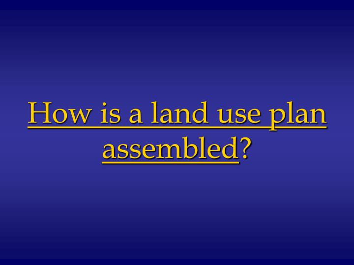 How is a land use plan assembled