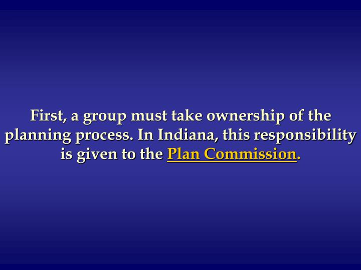 First, a group must take ownership of the planning process. In Indiana, this responsibility is given to the