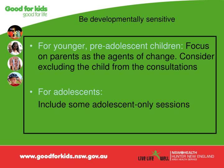 Be developmentally sensitive