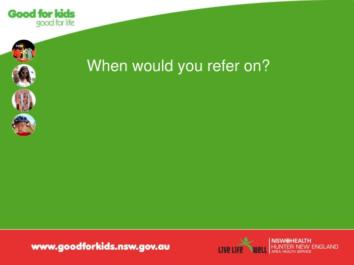 When would you refer on?