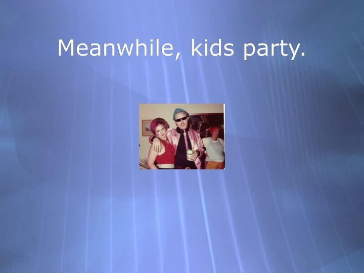 Meanwhile, kids party.