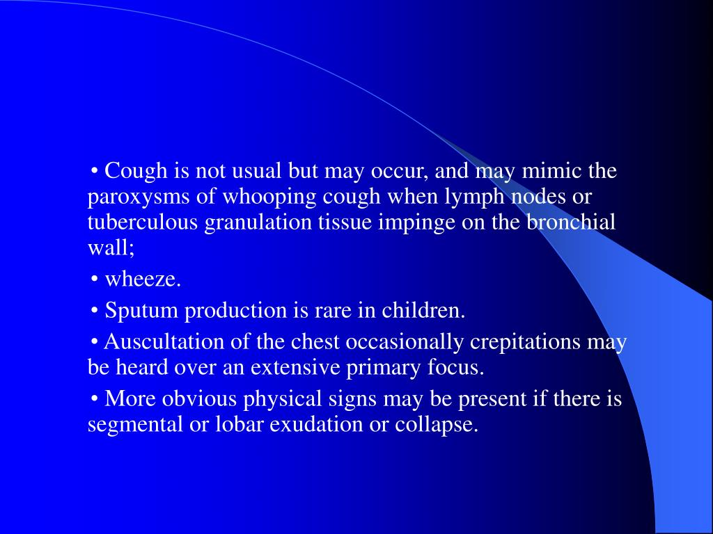 • Cough is not usual but may occur, and may mimic the paroxysms of whooping cough when lymph nodes or tuberculous granulation tissue impinge on the bronchial wall;