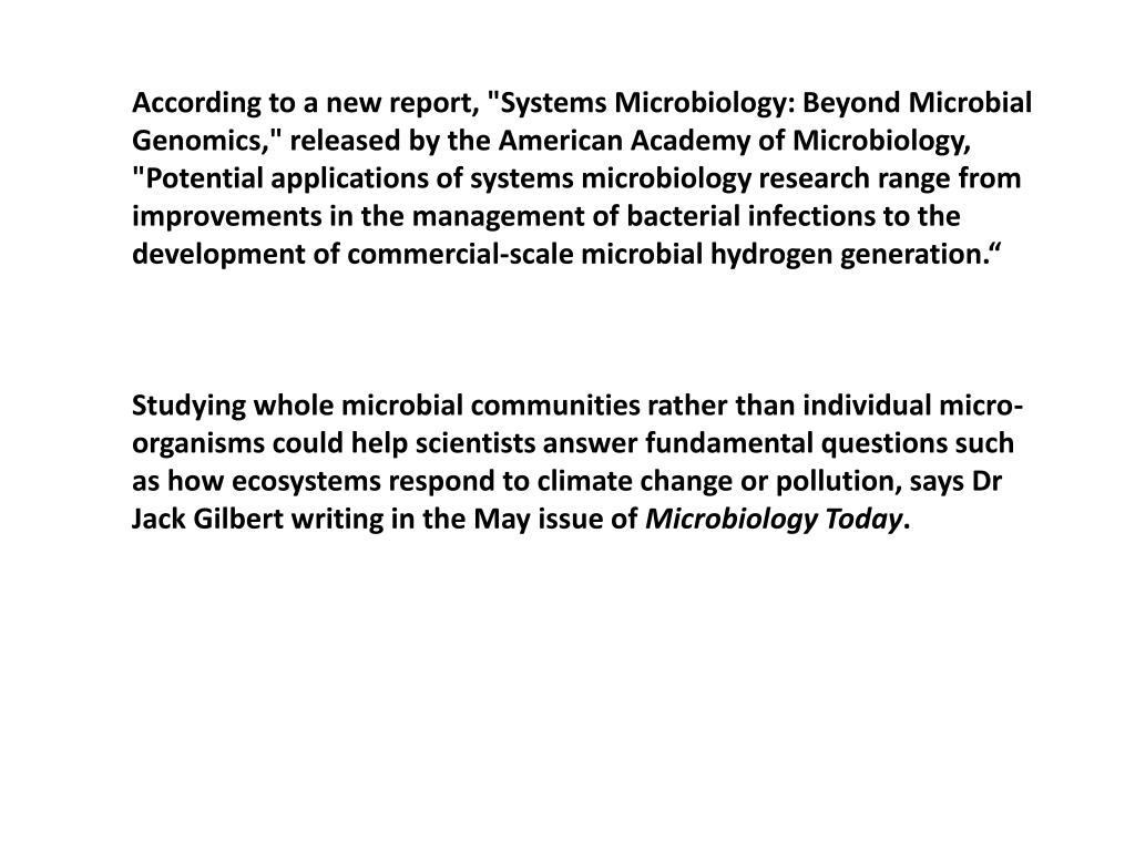 """According to a new report, """"Systems Microbiology: Beyond Microbial Genomics,"""" released by the American Academy of Microbiology, """"Potential applications of systems microbiology research range from improvements in the management of bacterial infections to the development of commercial-scale microbial hydrogen generation."""""""
