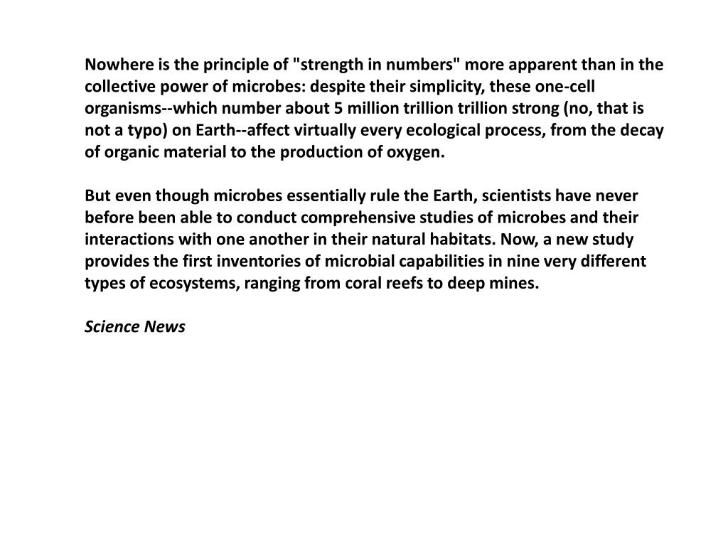 """Nowhere is the principle of """"strength in numbers"""" more apparent than in the collective power of microbes: despite their simplicity, these one-cell organisms--which number about 5 million trillion trillion strong (no, that is not a typo) on Earth--affect virtually every ecological process, from the decay of organic material to the production of oxygen."""