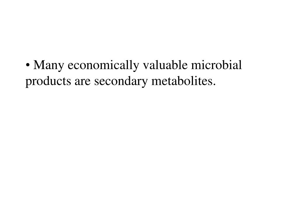 Many economically valuable microbial products are secondary metabolites.