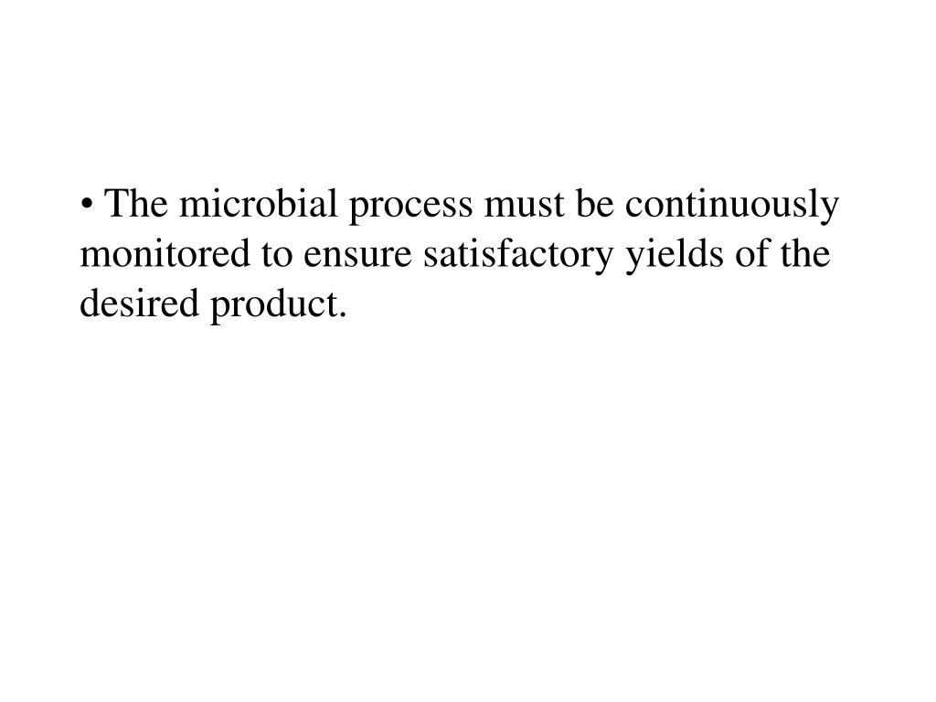 The microbial process must be continuously monitored to ensure satisfactory yields of the desired product.