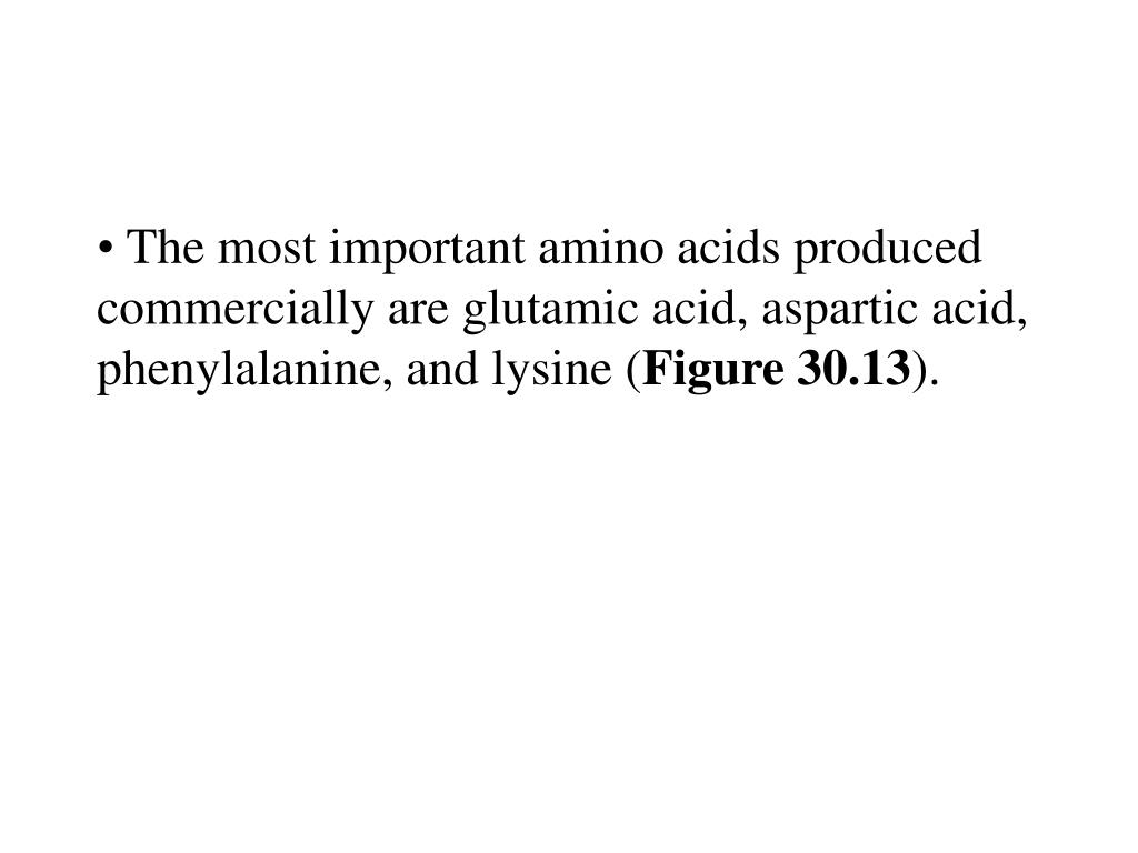 The most important amino acids produced commercially are glutamic acid, aspartic acid, phenylalanine, and lysine (
