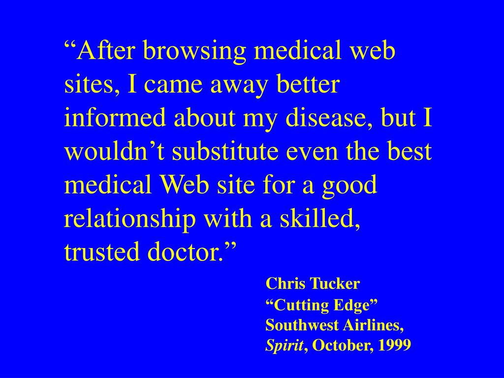 """""""After browsing medical web sites, I came away better informed about my disease, but I wouldn't substitute even the best medical Web site for a good relationship with a skilled, trusted doctor."""""""