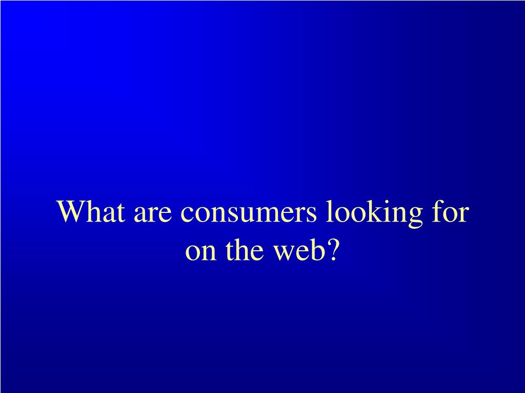 What are consumers looking for on the web?