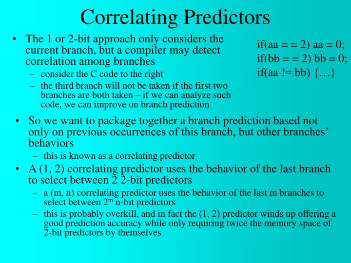 The 1 or 2-bit approach only considers the current branch, but a compiler may detect correlation among branches