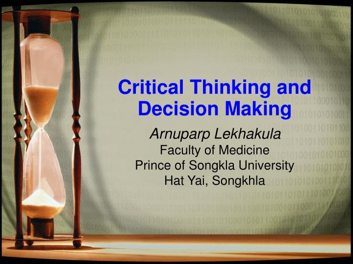 thinking and decision making A challenge, according to these researchers, is how to teach skills for critical thinking in decision making so that they transfer to new decision making problems transfer means being able to apply what you have learned to new tasks or new situations.