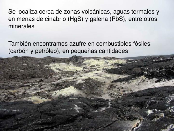 Se localiza cerca de zonas volcánicas, aguas termales y en menas de cinabrio (HgS) y galena (PbS), entre otros minerales