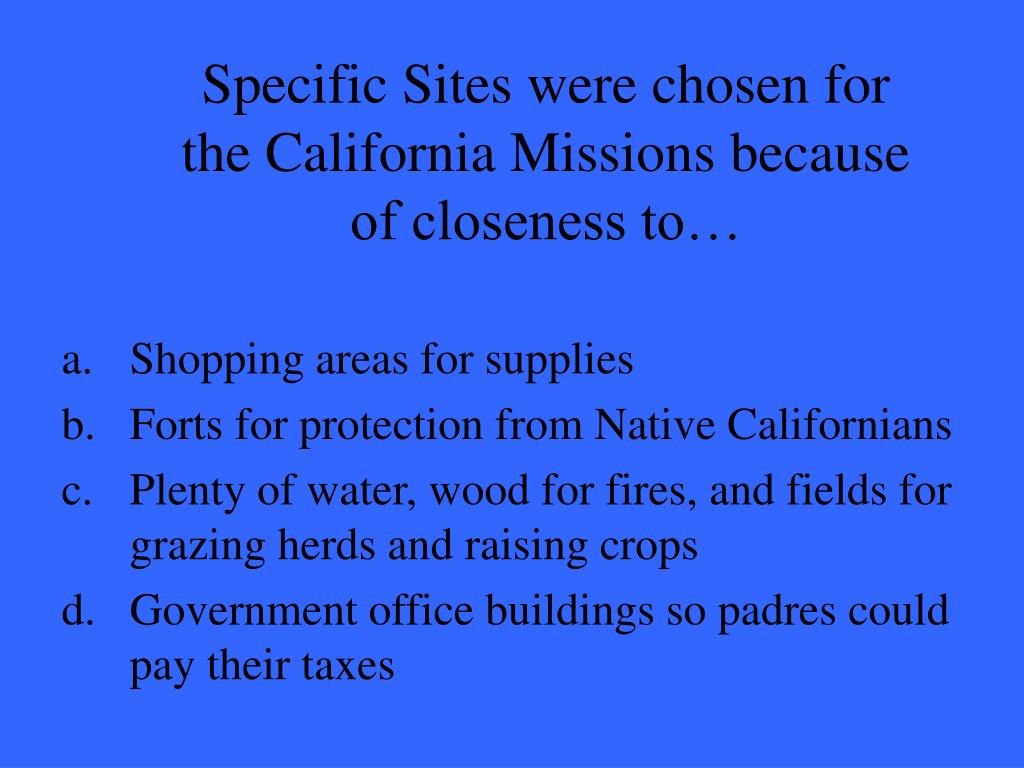 Specific Sites were chosen for the California Missions because of closeness to…